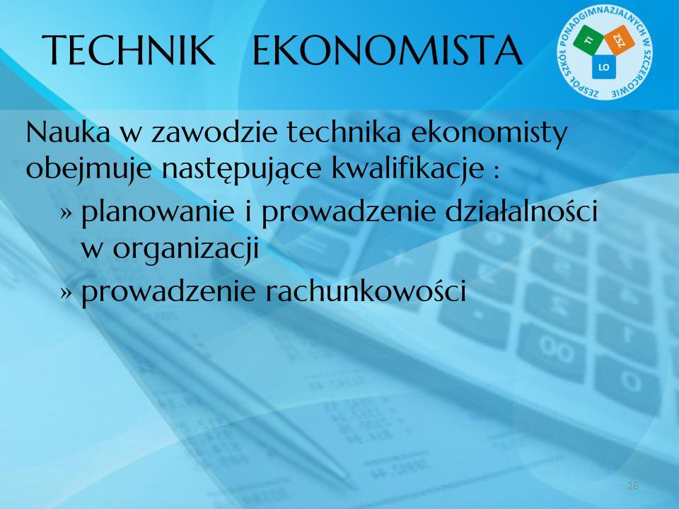 TECHNIK EKONOMISTA Nauka w zawodzie technika ekonomisty obejmuje następujące kwalifikacje : planowanie i prowadzenie działalności w organizacji prowad