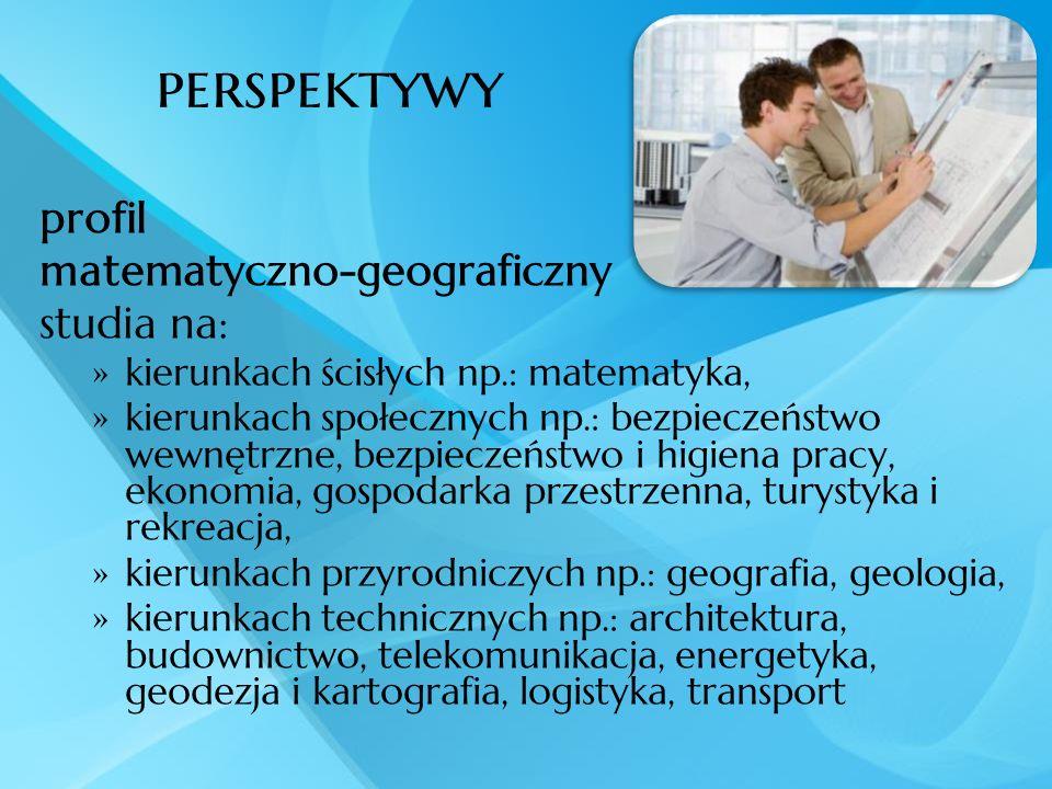 perspektywy profil matematyczno-geograficzny studia na: kierunkach ścisłych np.: matematyka, kierunkach społecznych np.: bezpieczeństwo wewnętrzne, be
