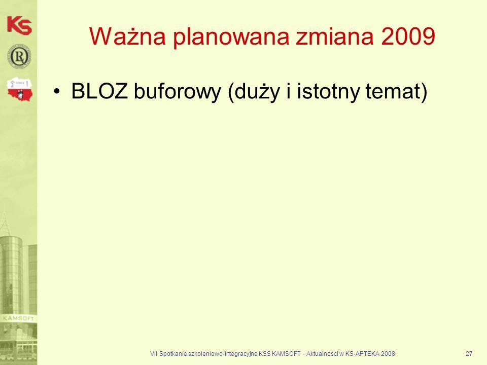 VII Spotkanie szkoleniowo-integracyjne KSS KAMSOFT - Aktualności w KS-APTEKA 200827 Ważna planowana zmiana 2009 BLOZ buforowy (duży i istotny temat)