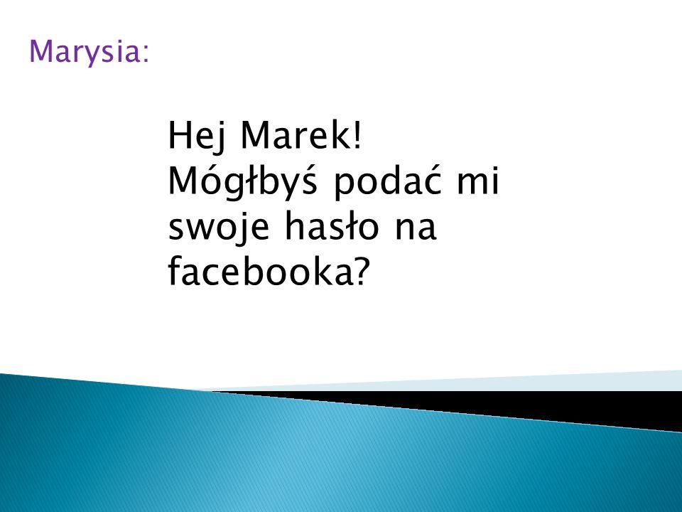 Hej Marek! Mógłbyś podać mi swoje hasło na facebooka? Marysia: