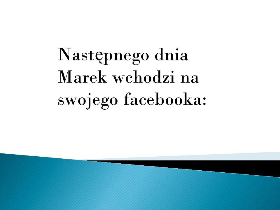 Nast ę pnego dnia Marek wchodzi na swojego facebooka: