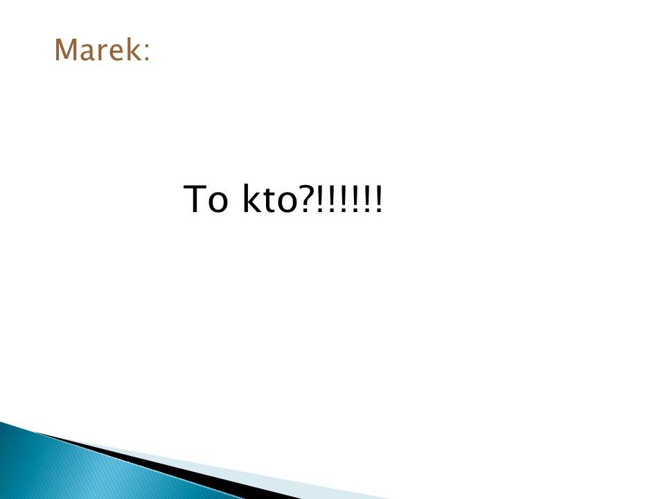 Marek: To kto?!!!!!!