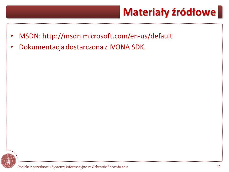 Materiały źródłowe 10 Projekt z przedmotu Systemy Informacyjne w Ochronie Zdrowia 2011 MSDN: http://msdn.microsoft.com/en-us/default Dokumentacja dost