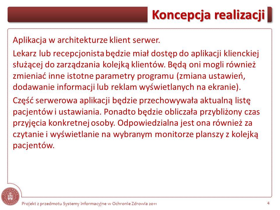 Koncepcja realizacji 4 Projekt z przedmotu Systemy Informacyjne w Ochronie Zdrowia 2011 Aplikacja w architekturze klient serwer. Lekarz lub recepcjoni