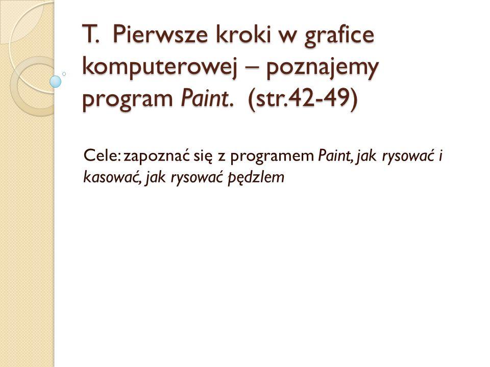 T. Pierwsze kroki w grafice komputerowej – poznajemy program Paint. (str.42-49) Cele: zapoznać się z programem Paint, jak rysować i kasować, jak rysow