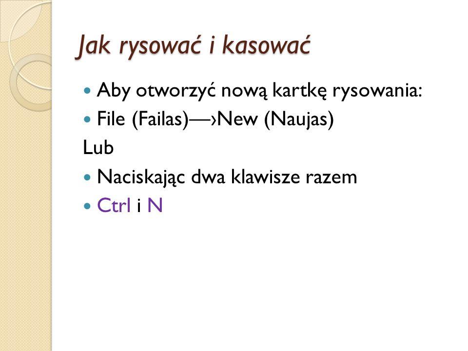 Jak rysować i kasować Aby otworzyć nową kartkę rysowania: File (Failas)New (Naujas) Lub Naciskając dwa klawisze razem Ctrl i N