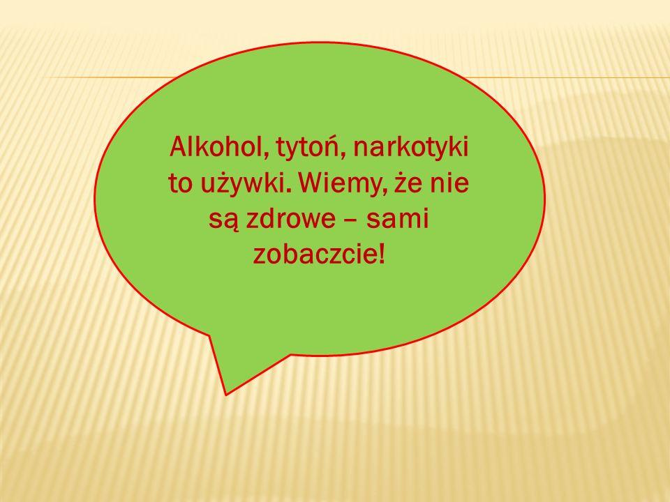 Alkohol, tytoń, narkotyki to używki. Wiemy, że nie są zdrowe – sami zobaczcie!