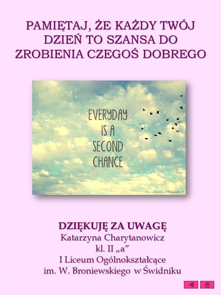 PAMIĘTAJ, ŻE KAŻDY TWÓJ DZIEŃ TO SZANSA DO ZROBIENIA CZEGOŚ DOBREGO DZIĘKUJĘ ZA UWAGĘ Katarzyna Charytanowicz kl. II a I Liceum Ogólnokształcące im. W