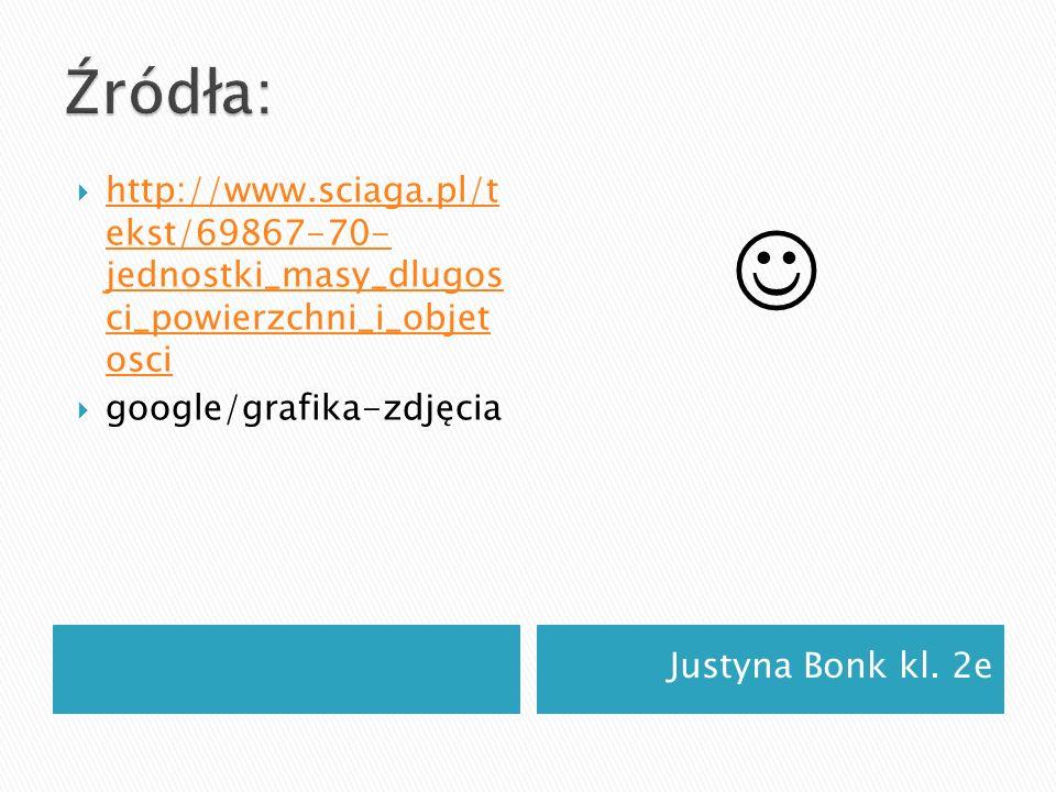Justyna Bonk kl. 2e http://www.sciaga.pl/t ekst/69867-70- jednostki_masy_dlugos ci_powierzchni_i_objet osci http://www.sciaga.pl/t ekst/69867-70- jedn