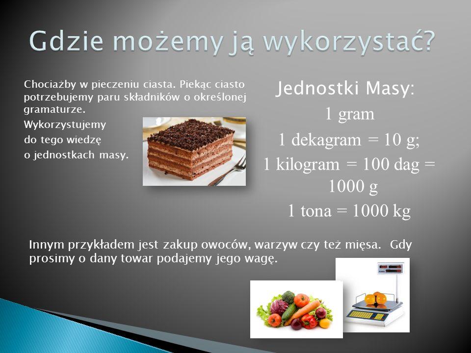 Chociażby w pieczeniu ciasta. Piekąc ciasto potrzebujemy paru składników o określonej gramaturze. Wykorzystujemy do tego wiedzę o jednostkach masy. Je