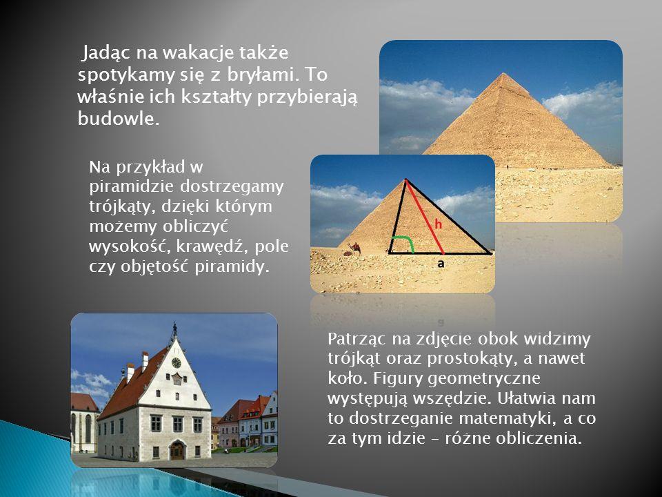 Jadąc na wakacje także spotykamy się z bryłami. To właśnie ich kształty przybierają budowle. Na przykład w piramidzie dostrzegamy trójkąty, dzięki któ