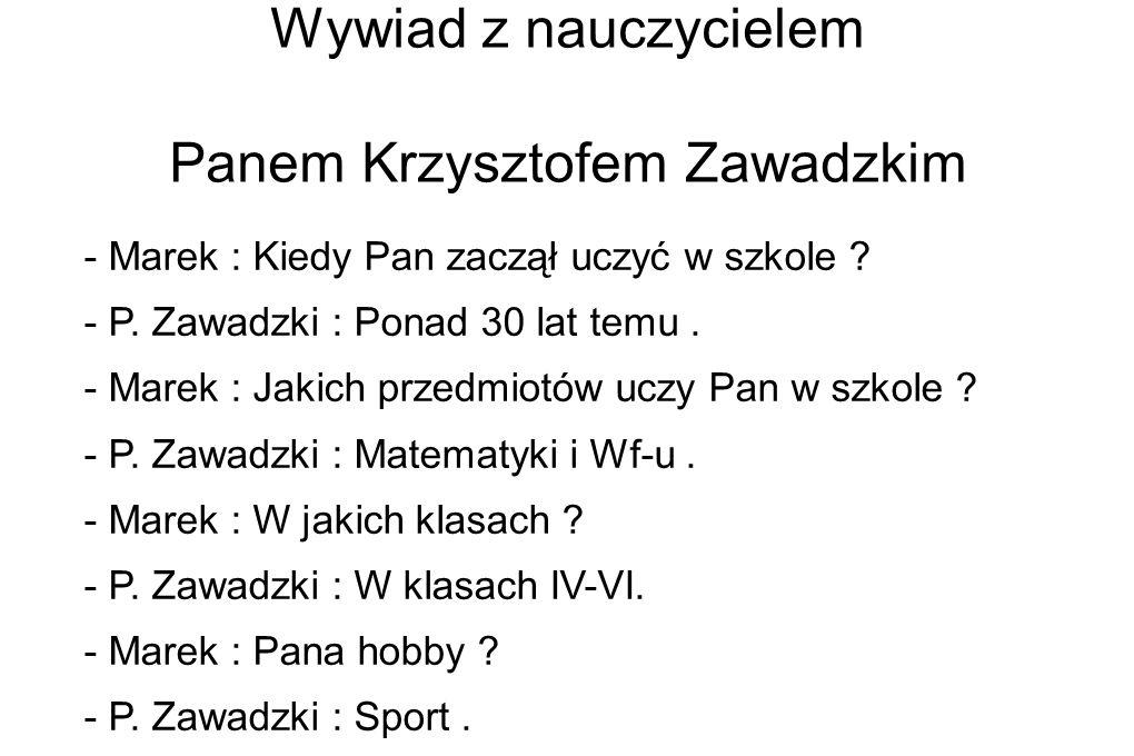 Wywiad z nauczycielem Panem Krzysztofem Zawadzkim - Marek : Kiedy Pan zaczął uczyć w szkole ? - P. Zawadzki : Ponad 30 lat temu. - Marek : Jakich prze