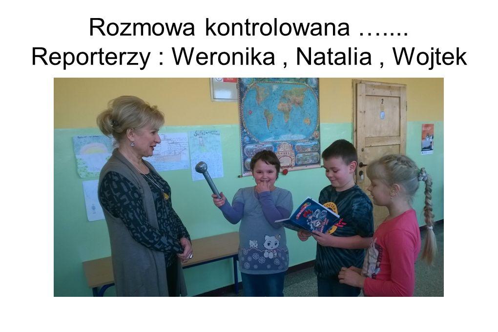 Rozmowa kontrolowana ….... Reporterzy : Weronika, Natalia, Wojtek
