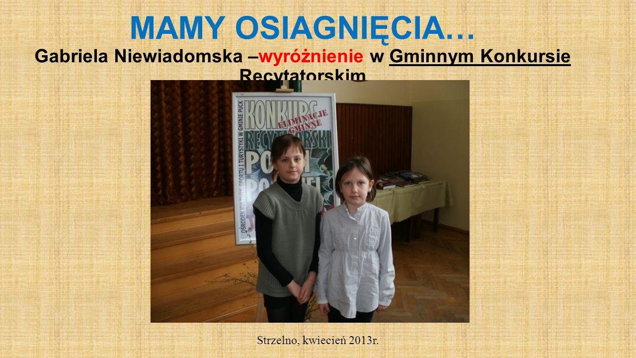 MAMY OSIAGNIĘCIA… Gabriela Niewiadomska –wyróżnienie w Gminnym Konkursie Recytatorskim Strzelno, kwiecień 2013r.