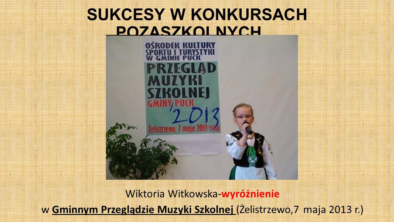 SUKCESY W KONKURSACH POZASZKOLNYCH… Wiktoria Witkowska-wyróżnienie w Gminnym Przeglądzie Muzyki Szkolnej (Żelistrzewo,7 maja 2013 r.)