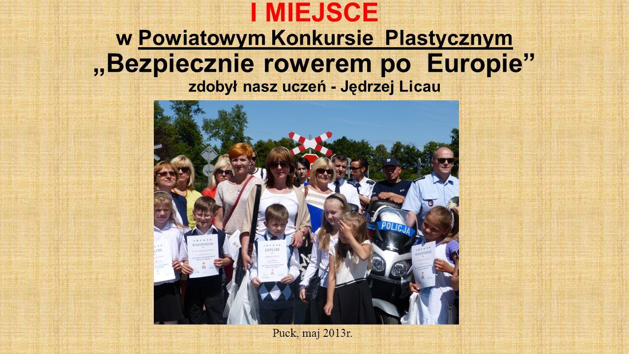 I MIEJSCE w Powiatowym Konkursie Plastycznym Bezpiecznie rowerem po Europie zdobył nasz uczeń - Jędrzej Licau Puck, maj 2013r.