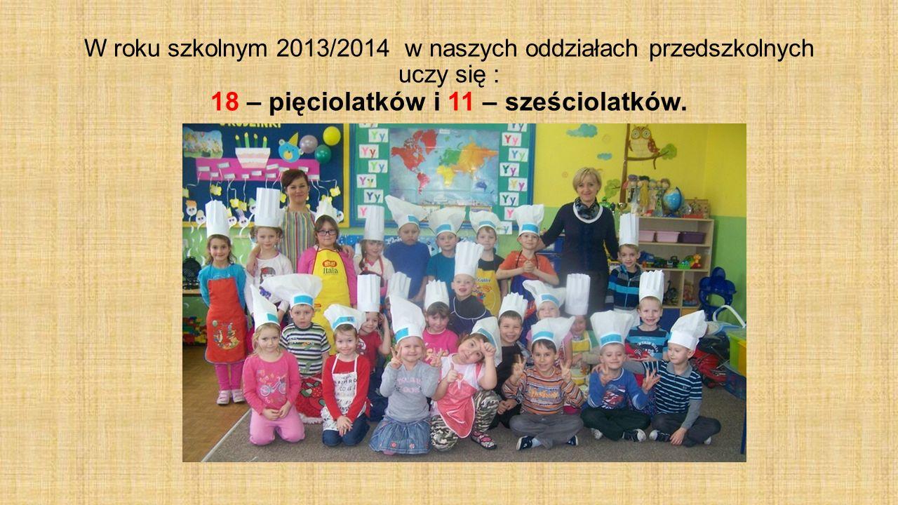 W roku szkolnym 2013/2014 w naszych oddziałach przedszkolnych uczy się : 18 – pięciolatków i 11 – sześciolatków.