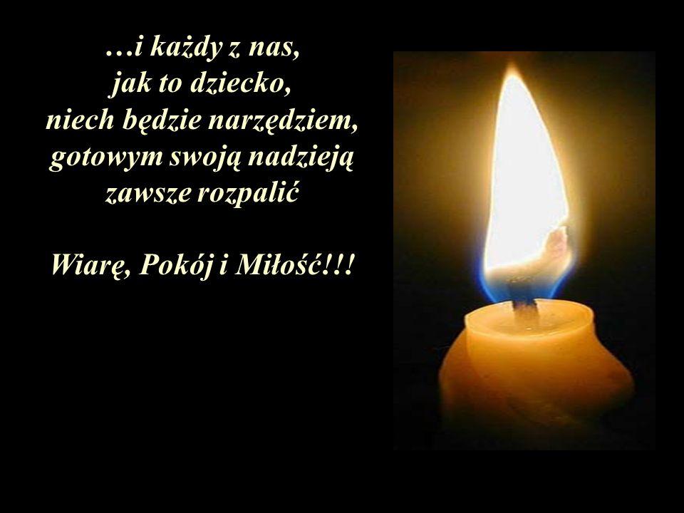 …i każdy z nas, jak to dziecko, niech będzie narzędziem, gotowym swoją nadzieją zawsze rozpalić Wiarę, Pokój i Miłość!!!