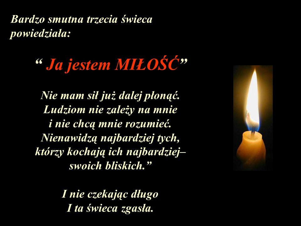 Bardzo smutna trzecia świeca powiedziała: Ja jestem MIŁOŚĆ Nie mam sił już dalej płonąć. Ludziom nie zależy na mnie i nie chcą mnie rozumieć. Nienawid
