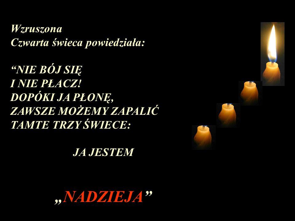 Wzruszona Czwarta świeca powiedziała: NIE BÓJ SIĘ I NIE PŁACZ! DOPÓKI JA PŁONĘ, ZAWSZE MOŻEMY ZAPALIĆ TAMTE TRZY ŚWIECE: JA JESTEM NADZIEJA