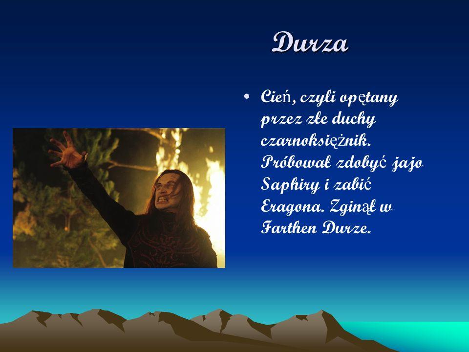 Durza Durza Cie ń, czyli op ę tany przez złe duchy czarnoksi ęż nik. Próbował zdoby ć jajo Saphiry i zabi ć Eragona. Zgin ą ł w Farthen Durze.