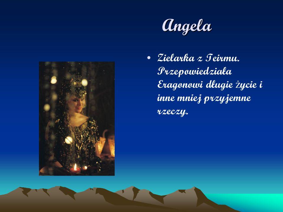 Angela Angela Zielarka z Teirmu. Przepowiedziała Eragonowi długie ż ycie i inne mniej przyjemne rzeczy.