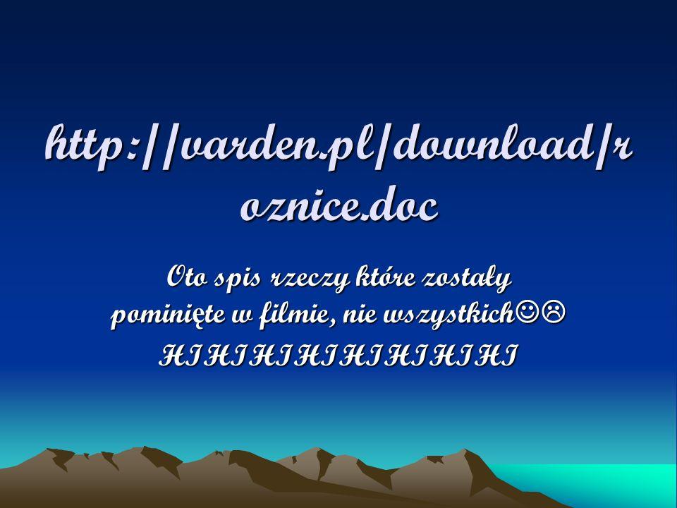http://varden.pl/download/r oznice.doc Oto spis rzeczy które zostały pomini ę te w filmie, nie wszystkich Oto spis rzeczy które zostały pomini ę te w