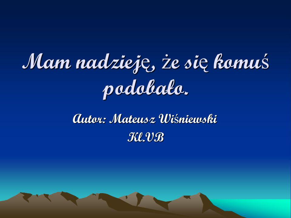 Mam nadziej ę, ż e si ę komu ś podobało. Autor: Mateusz Wi ś niewski Kl.VB