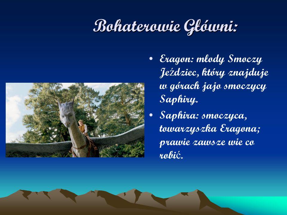 Bohaterowie Główni: Bohaterowie Główni: Eragon: młody Smoczy Je ź dziec, który znajduje w górach jajo smoczycy Saphiry. Saphira: smoczyca, towarzyszka