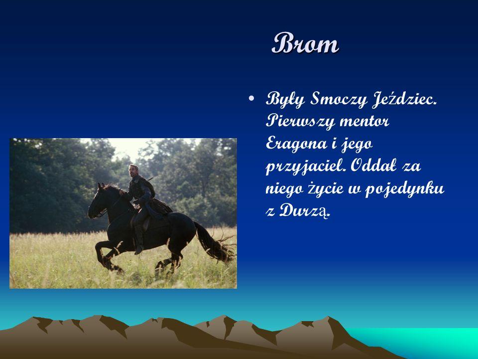 Brom Brom Były Smoczy Je ź dziec. Pierwszy mentor Eragona i jego przyjaciel. Oddał za niego ż ycie w pojedynku z Durz ą.