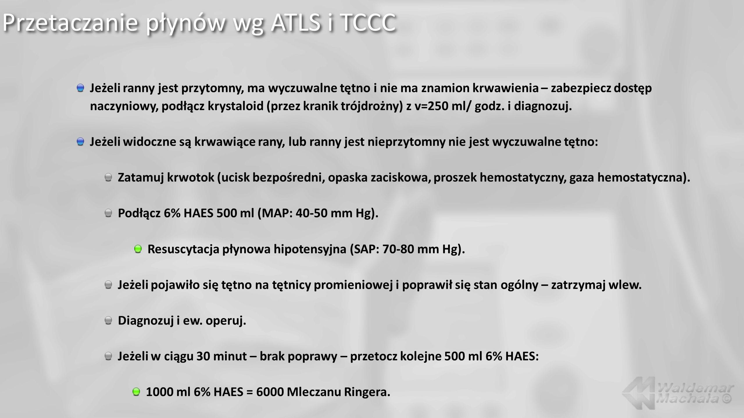 Przetaczanie płynów wg ATLS i TCCC Jeżeli ranny jest przytomny, ma wyczuwalne tętno i nie ma znamion krwawienia – zabezpiecz dostęp naczyniowy, podłącz krystaloid (przez kranik trójdrożny) z v=250 ml/ godz.