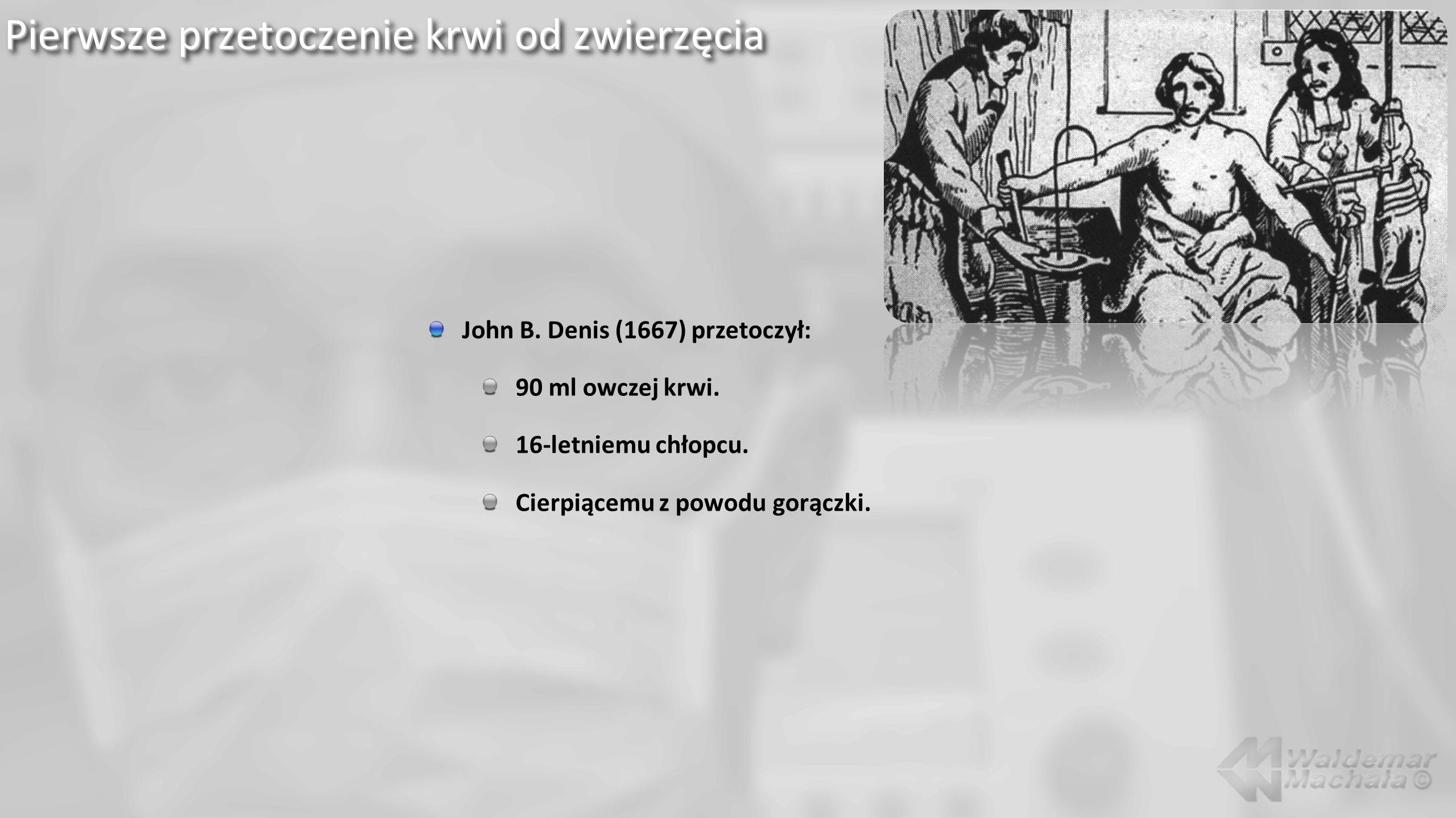 Pierwsze przetoczenie krwi od zwierzęcia John B.Denis (1667) przetoczył: 90 ml owczej krwi.