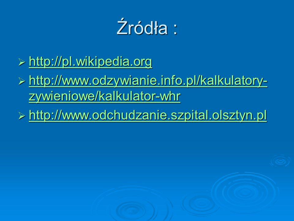 Źródła : http://pl.wikipedia.org http://pl.wikipedia.org http://pl.wikipedia.org http://www.odzywianie.info.pl/kalkulatory- zywieniowe/kalkulator-whr http://www.odzywianie.info.pl/kalkulatory- zywieniowe/kalkulator-whr http://www.odzywianie.info.pl/kalkulatory- zywieniowe/kalkulator-whr http://www.odzywianie.info.pl/kalkulatory- zywieniowe/kalkulator-whr http://www.odchudzanie.szpital.olsztyn.pl http://www.odchudzanie.szpital.olsztyn.pl http://www.odchudzanie.szpital.olsztyn.pl