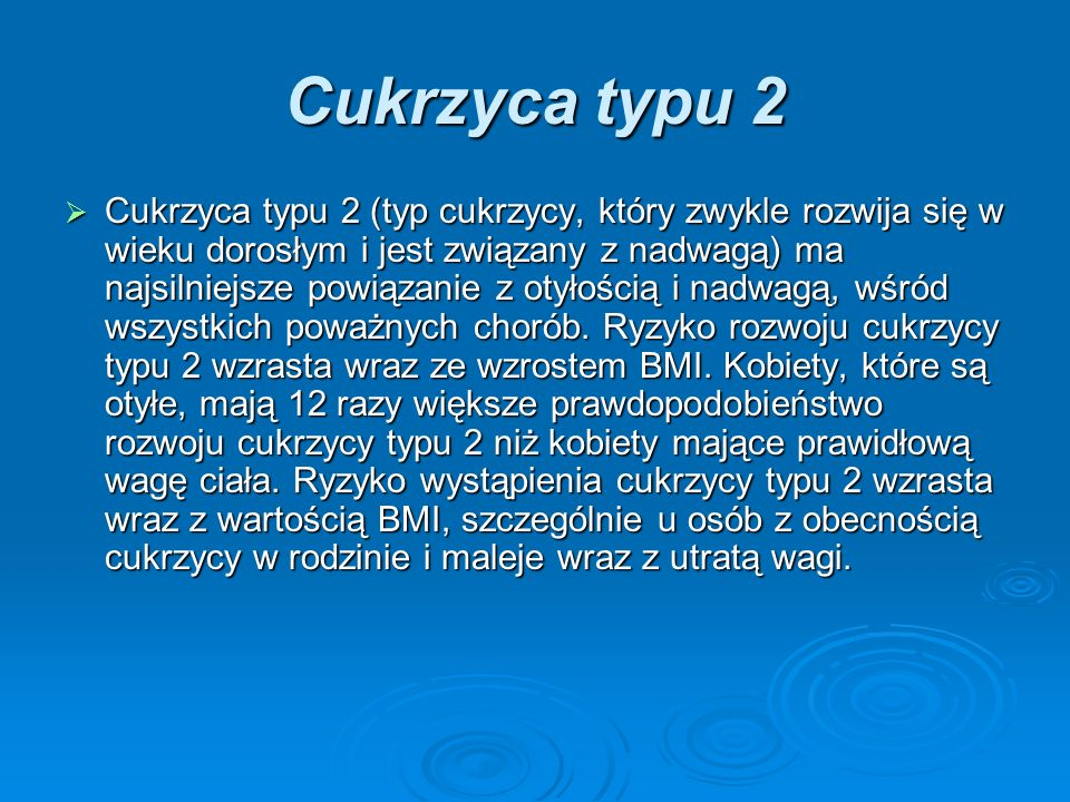 Cukrzyca typu 2 Cukrzyca typu 2 (typ cukrzycy, który zwykle rozwija się w wieku dorosłym i jest związany z nadwagą) ma najsilniejsze powiązanie z otyłością i nadwagą, wśród wszystkich poważnych chorób.