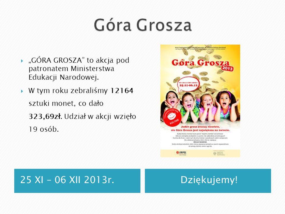 25 XI – 06 XII 2013r.Dziękujemy! GÓRA GROSZA to akcja pod patronatem Ministerstwa Edukacji Narodowej. W tym roku zebraliśmy 12164 sztuki monet, co dał