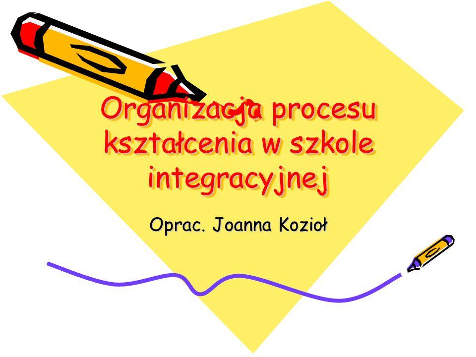 Organizacja procesu kształcenia w szkole integracyjnej Oprac. Joanna Kozioł