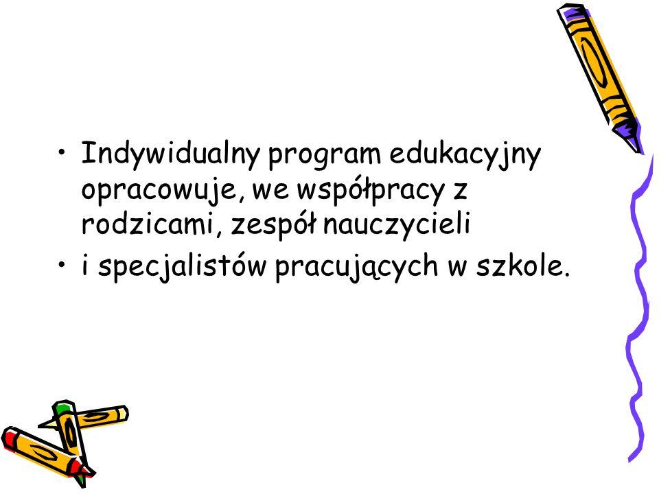 Indywidualny program edukacyjny opracowuje, we współpracy z rodzicami, zespół nauczycieli i specjalistów pracujących w szkole.