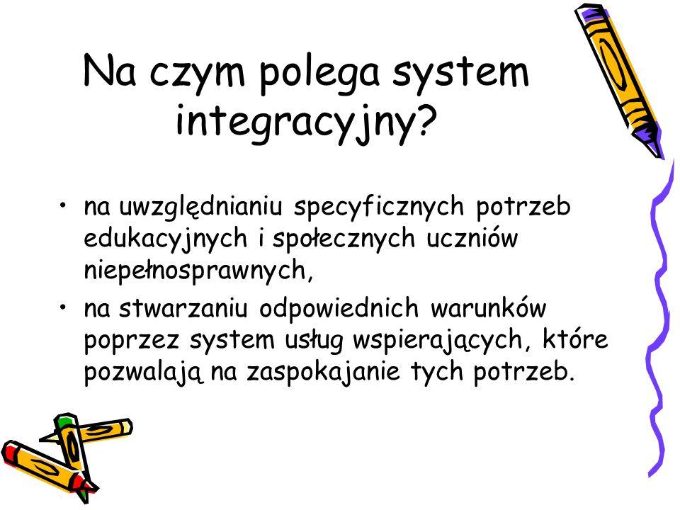 Na czym polega system integracyjny? na uwzględnianiu specyficznych potrzeb edukacyjnych i społecznych uczniów niepełnosprawnych, na stwarzaniu odpowie