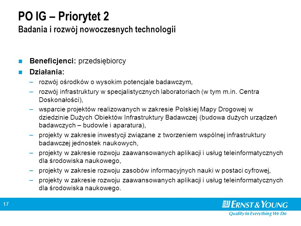 17 PO IG – Priorytet 2 Badania i rozwój nowoczesnych technologii Beneficjenci: przedsiębiorcy Działania: –rozwój ośrodków o wysokim potencjale badawcz