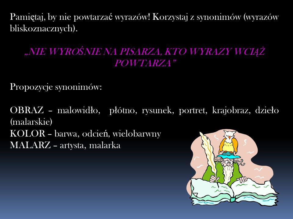 Pami ę taj, by nie powtarza ć wyrazów! Korzystaj z synonimów (wyrazów bliskoznacznych). NIE WYRO Ś NIE NA PISARZA, KTO WYRAZY WCI ĄŻ POWTARZA Propozyc