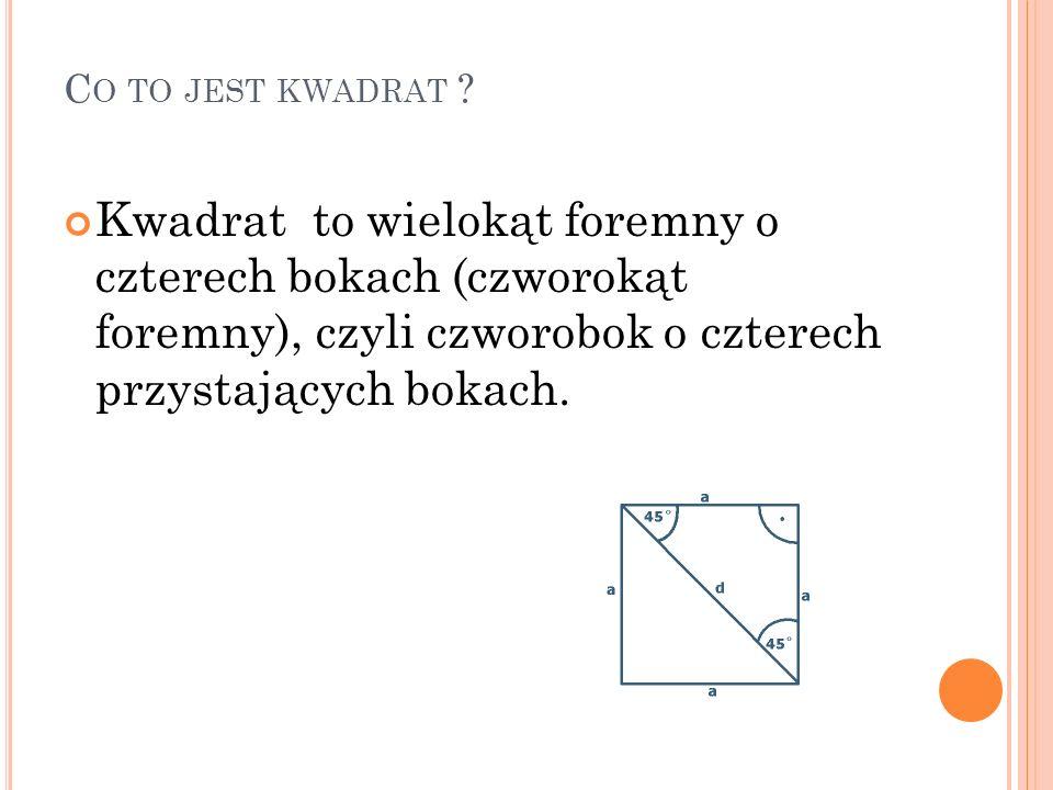 K WADRAT Własności : suma miar wszystkich kątów wewnętrznych wynosi 360°, przekątne przecinają się w połowie, wszystkie kąty wewnętrzne są przystające, przekątne są przystające, ma cztery osie symetrii, osie symetrii dzielą go na osiem przystających trójkątów prostokątnych równoramiennych, wszystkie boki równe.