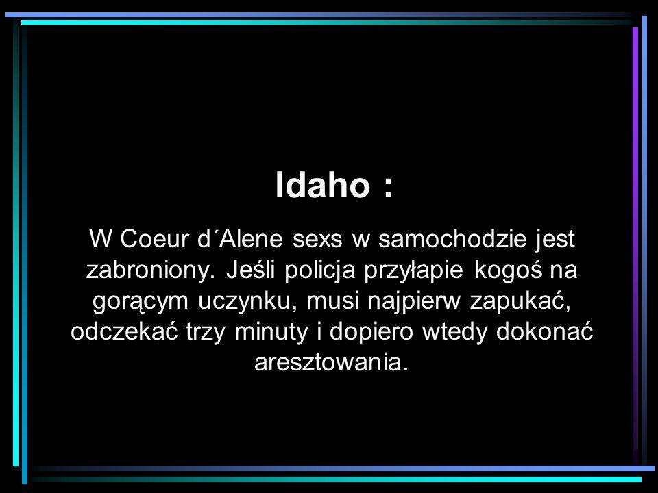 Idaho : W Coeur d´Alene sexs w samochodzie jest zabroniony. Jeśli policja przyłapie kogoś na gorącym uczynku, musi najpierw zapukać, odczekać trzy min