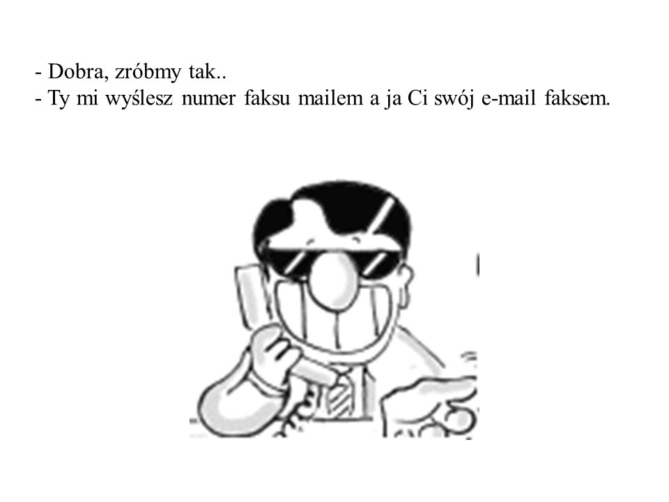 - Dobra, zróbmy tak.. - Ty mi wyślesz numer faksu mailem a ja Ci swój e-mail faksem.