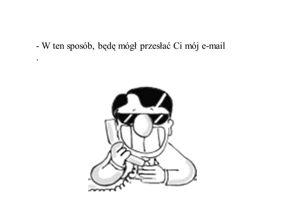 - W ten sposób, będę mógł przesłać Ci mój e-mail.