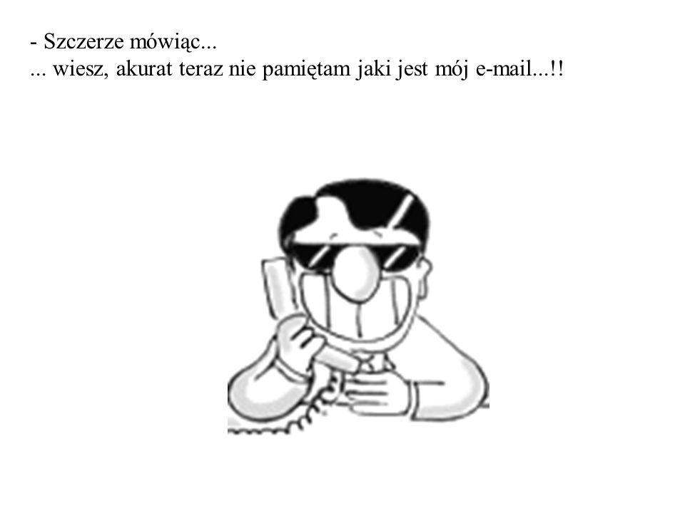 - Szczerze mówiąc...... wiesz, akurat teraz nie pamiętam jaki jest mój e-mail...!!
