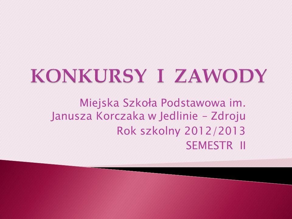 Miejska Szkoła Podstawowa im. Janusza Korczaka w Jedlinie – Zdroju Rok szkolny 2012/2013 SEMESTR II