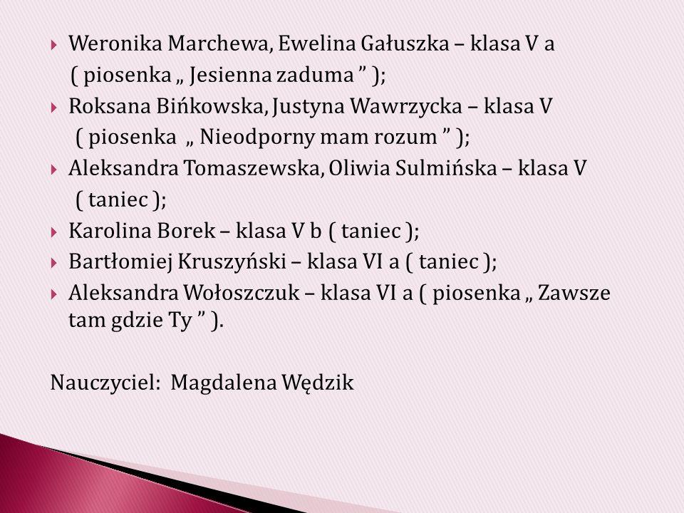 Weronika Marchewa, Ewelina Gałuszka – klasa V a ( piosenka Jesienna zaduma ); Roksana Bińkowska, Justyna Wawrzycka – klasa V ( piosenka Nieodporny mam rozum ); Aleksandra Tomaszewska, Oliwia Sulmińska – klasa V ( taniec ); Karolina Borek – klasa V b ( taniec ); Bartłomiej Kruszyński – klasa VI a ( taniec ); Aleksandra Wołoszczuk – klasa VI a ( piosenka Zawsze tam gdzie Ty ).