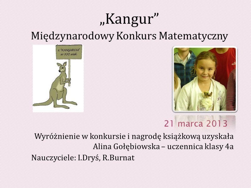 Wyróżnienie w konkursie i nagrodę książkową uzyskała Alina Gołębiowska – uczennica klasy 4a Nauczyciele: I.Dryś, R.Burnat Kangur Międzynarodowy Konkurs Matematyczny