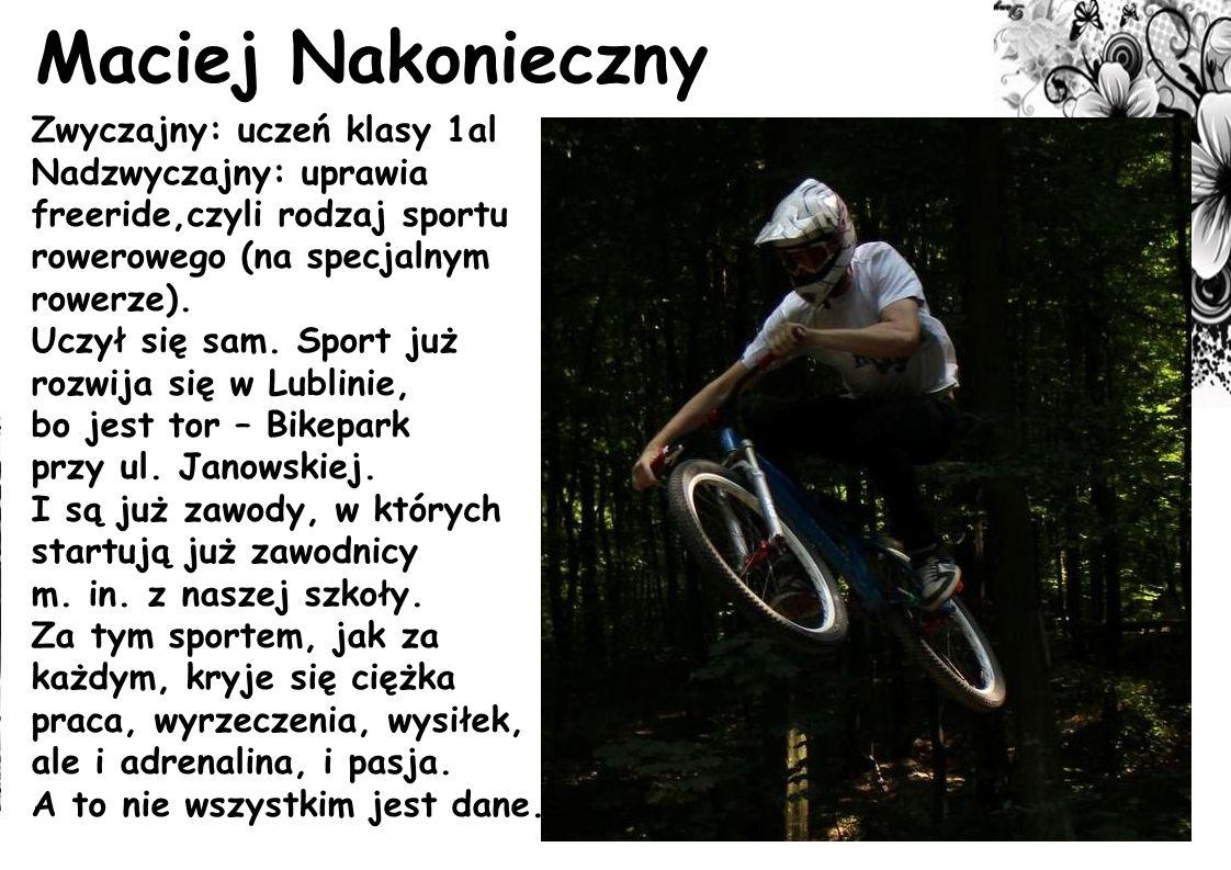 Maciej Nakonieczny Zwyczajny: uczeń klasy 1al Nadzwyczajny: uprawia freeride,czyli rodzaj sportu rowerowego (na specjalnym rowerze). Uczył się sam. Sp