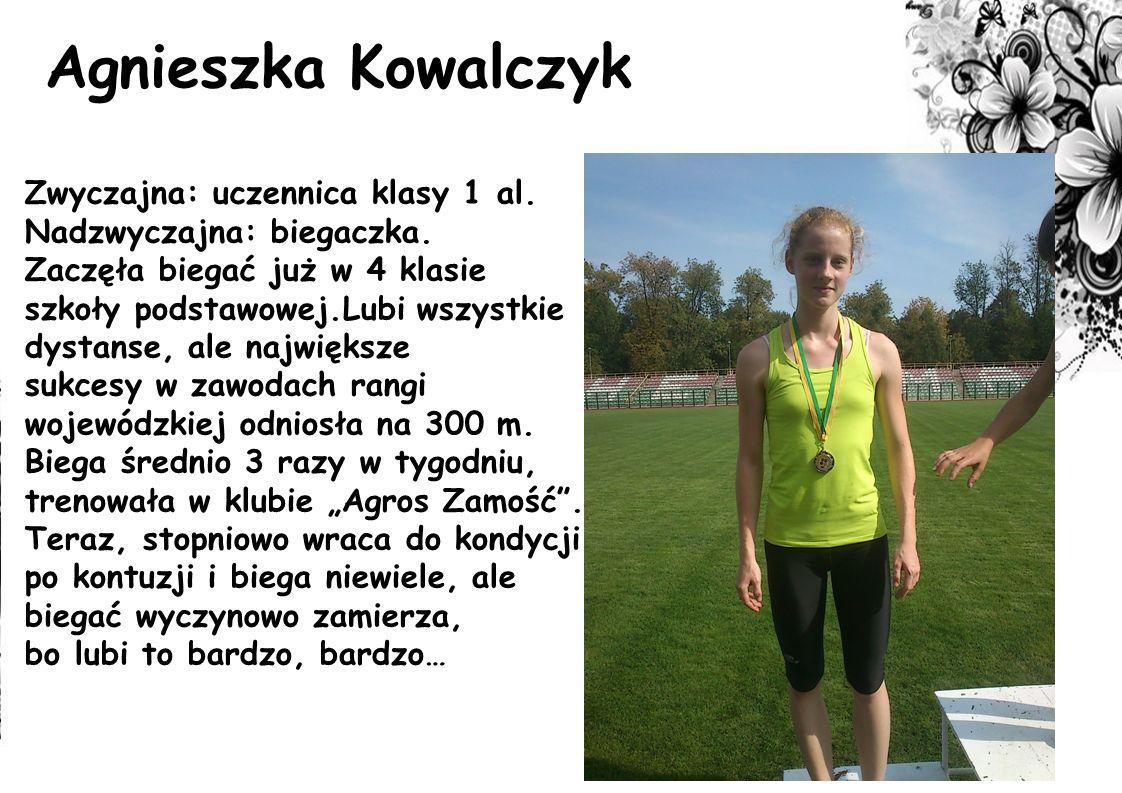 Agnieszka Kowalczyk Zwyczajna: uczennica klasy 1 al. Nadzwyczajna: biegaczka. Zaczęła biegać już w 4 klasie szkoły podstawowej.Lubi wszystkie dystanse